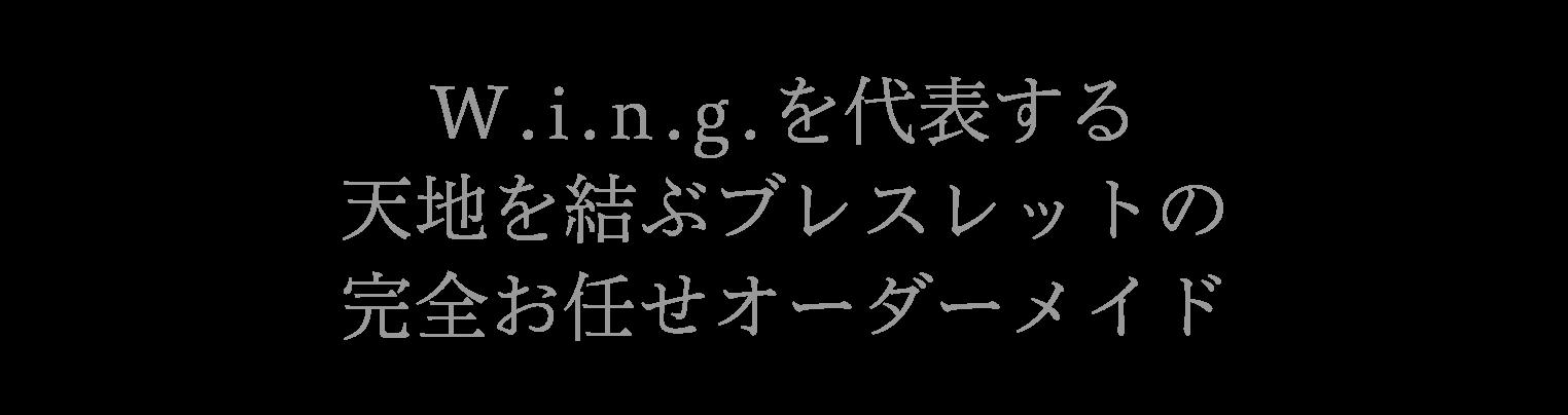W.i.n.g.を代表する天地を結ぶブレスレットの完全お任せオーダーメイド 平均価格150000円(税抜き)